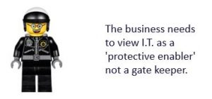 The business needs to view IT as a protective enabler not a gatekeeper.